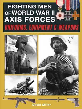 Fighting Men of World War II Axis Forces: Uniforms, Equipment & Weapons