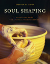 Soul Shaping: A Practical Guide for Spiritual Transformation