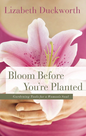 Bloom Before You're Planted by Lizabeth Duckworth