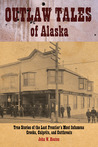 Outlaw Tales of Alaska: True Stories of the Last Frontier's Most Infamous Crooks, Culprits, and Cutthroats