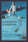 An Archaeology of Desperation: Exploring the Donner Party's Alder Creek Camp