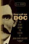 They Call Me Doc: The Story Behind the Legend of John Henry Holliday
