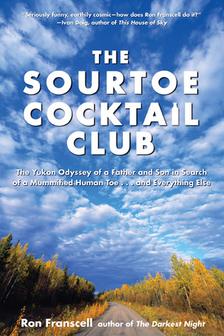 The Sourtoe Cocktail Club: The Yukon Odyssey of a Father and Son in Search of a Mummified Human Toe ... and Everything Else