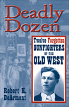 Deadly Dozen: Twelve Forgotten Gunfighters of the Old West