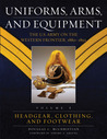 Uniforms, Arms, and Equipment: The U.S. Army on the Western Frontier 1880-1892