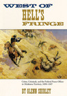 West of Hell's Fringe: Crime, Criminals, and the Federal Peace Officer in Oklahoma Territory, 1889 - 1907