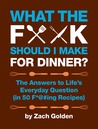 What the F*@# Should I Make for Dinner?: The Answers to Life�s Everyday Question (in 50 F*@#ing Recipes)