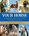 Your Horse: The Illustrated Handbook to Owning and Caring for Your Horse