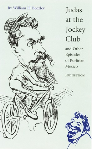 Judas at the Jockey Club and Other Episodes of Porfirian Mexico by William H. Beezley