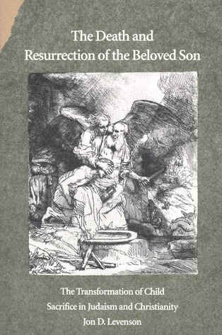 The Death and Resurrection of the Beloved Son by Jon D. Levenson
