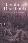London�s Docklands: A History of the Lost Quarter