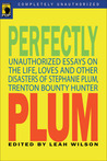 Perfectly Plum: Unauthorized Essays On the Life, Loves And Other Disasters of Stephanie Plum, Trenton Bounty Hunter