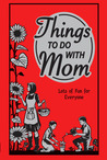 Things to Do With Mom: Lots of Fun for Everyone: Lots Of Fun For Everyone