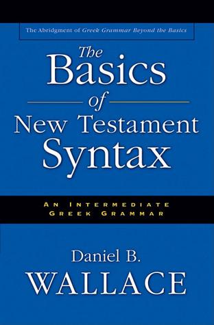 The Basics of New Testament Syntax by Daniel B. Wallace
