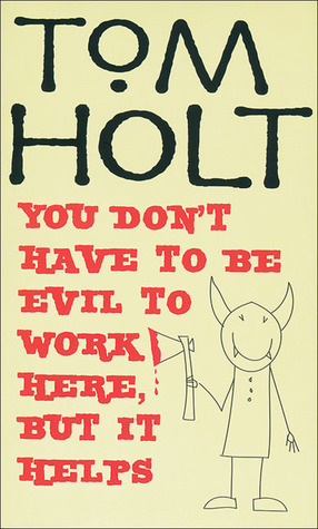 You Don't Have to Be Evil to Work Here, But it Helps by Tom Holt