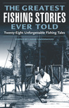 The Greatest Fishing Stories Ever Told: Twenty-Eight Unforgettable Fishing Tales