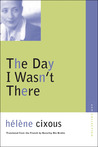 The Day I Wasn't There by Hélène Cixous