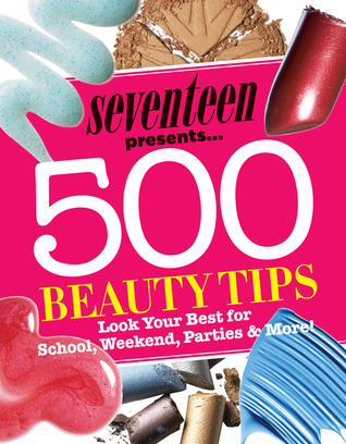 Seventeen 500 Beauty Tips by Seventeen Magazine
