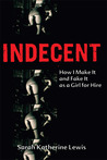 Indecent: How I Make It and Fake It as a Girl for Hire