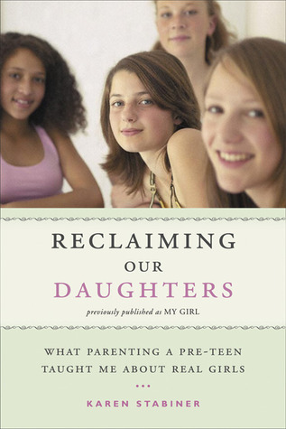 Reclaiming Our Daughters (Previously Published as My Girl): What Parenting a Pre-Teen Taught Me About Real Girls