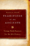 Traditions of the Ancients: Vintage Faith Practices for the 21st Century
