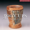 500 Cups: Ceramic Explorations of Utility and Grace (500 Series)