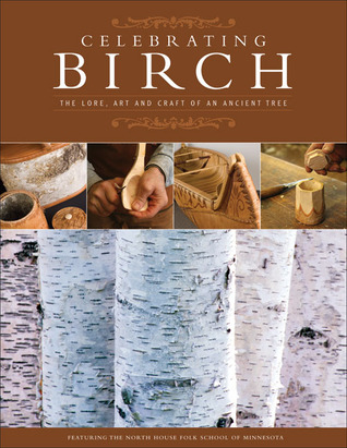 Celebrating Birch: The Lore, Art, and Craft of an Ancient Tree
