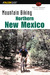 Mountain Biking Northern New Mexico: A Guide to the Taos, Santa Fe, and Albuquerque Areas' Greatest Off-Road Bicycle Rides