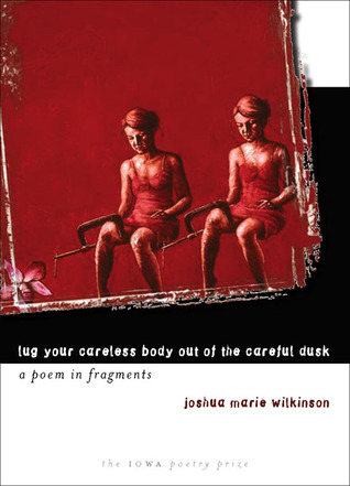 Lug Your Careless Body out of the Careful Dusk by Joshua Marie Wilkinson
