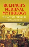 The Age of Chivalry (Bulfinch's Medieval Mythology)