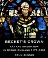 Becket�s Crown: Art and Imagination in Gothic England 1170-1300
