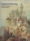 Designs for the Dream King: The Castles and Palaces of Ludwig II of Bavaria