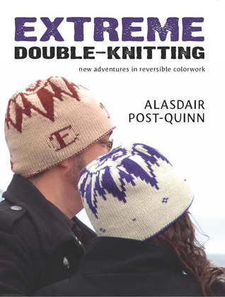 Extreme Double-Knitting New Adventures in Reversible Colorwork by Alasdair Post-Quinn
