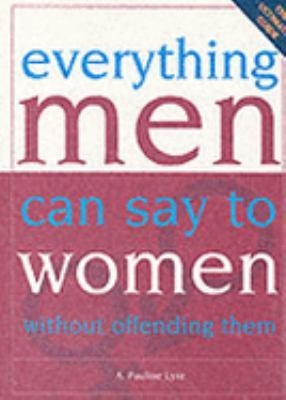 Everything Men Can Say to Women Without Offending Them by A. Pauline Lyre