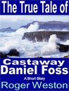 The True Tale of Castaway Daniel Foss: A Short Story