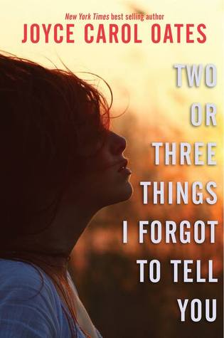 Two or Three Things I Forgot To Tell You by Joyce Carol Oates