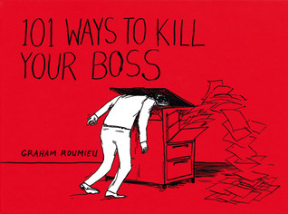 101 Ways To Kill Your Boss by Graham Roumieu