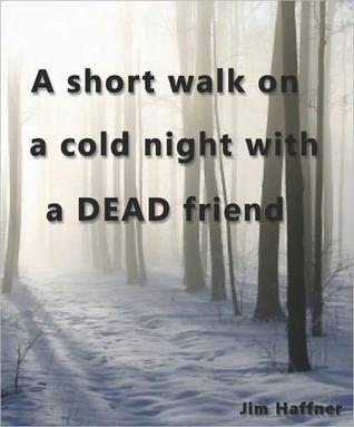 A Short Walk on a Cold Night with a Dead Friend by Jim Haffner