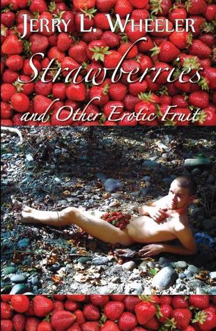 Strawberries and Other Erotic Fruits by Jerry L. Wheeler