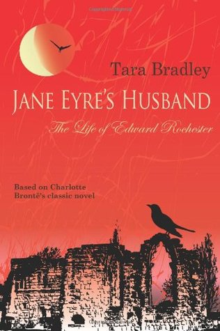 Jane Eyre's Husband - The Life of Edward Rochester by Tara Bradley