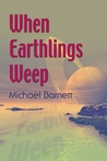 When Earthlings Weep by Michael  Barnett