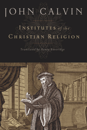 Institutes of the Christian Religion by John Calvin