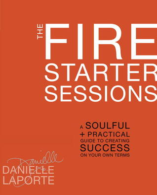 The Fire Starter Sessions: A Guide to Blazing Your Own Trail in Life and in Work
