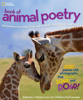 National Geographic Book of Animal Poetry: 200 Poems with Photographs That Squeak, Soar, and Roar!