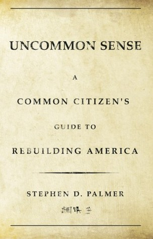 Uncommon Sense A Common Citizen's Guide to Rebuilding America by Stephen  Palmer