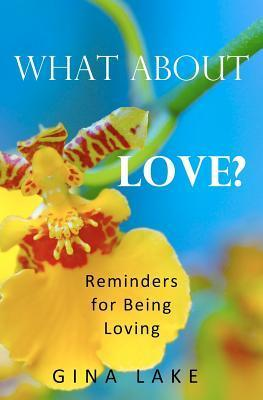 What About Love? Reminders for Being Loving by Gina Lake