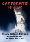 Corporate Ninja - attract what you want and play the game to ... by Hilary Wilson-Savage