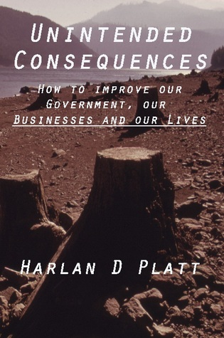 Unintended Consequences: How to Improve our Government, our Businesses and our Lives