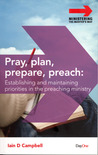 Pray, Plan, Prepare, Preach: Establishing And Maintaining Priorities In The Preaching Ministry (Ministering The Master's Way)