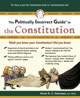 The Politically Incorrect Guide to the Constitution by Kevin R.C. Gutzman